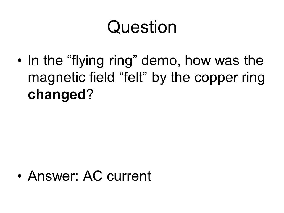 Question In the flying ring demo, how was the magnetic field felt by the copper ring changed.