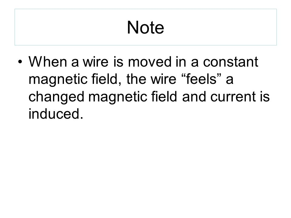 Note When a wire is moved in a constant magnetic field, the wire feels a changed magnetic field and current is induced.