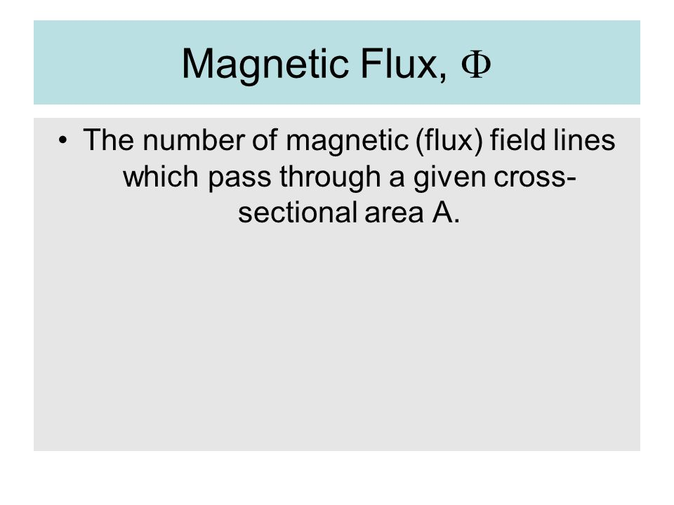 Magnetic Flux, F The number of magnetic (flux) field lines which pass through a given cross-sectional area A.
