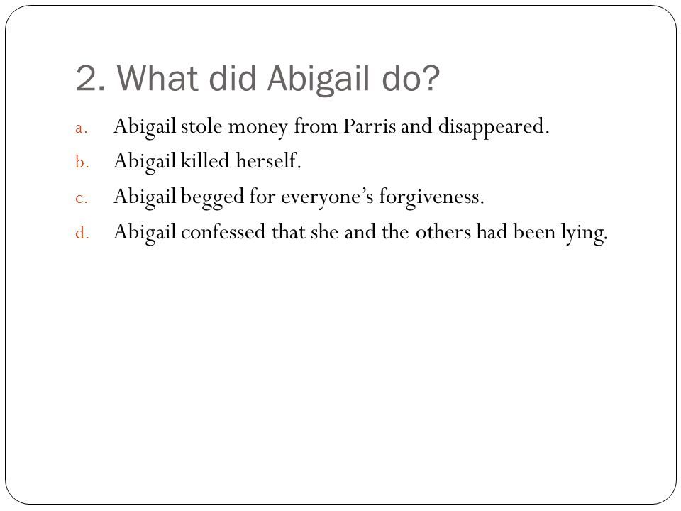 2. What did Abigail do Abigail stole money from Parris and disappeared. Abigail killed herself. Abigail begged for everyone's forgiveness.