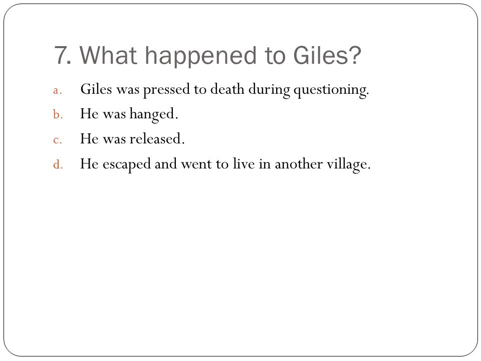 7. What happened to Giles Giles was pressed to death during questioning. He was hanged. He was released.