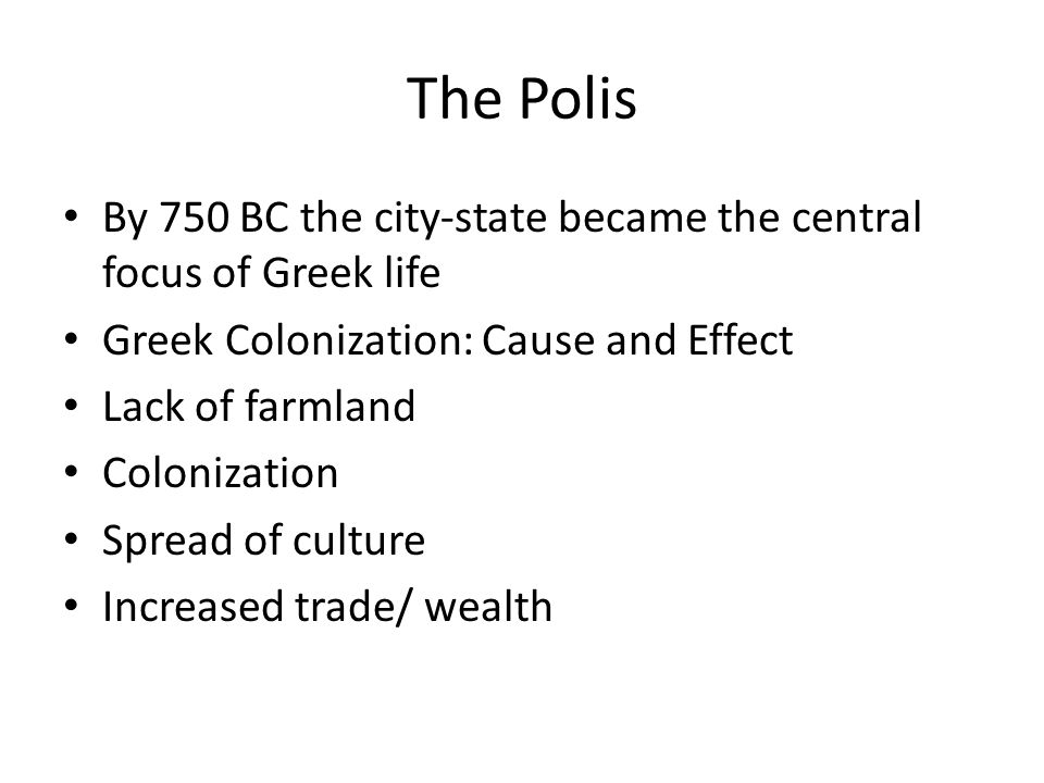 The Polis By 750 BC the city-state became the central focus of Greek life. Greek Colonization: Cause and Effect.