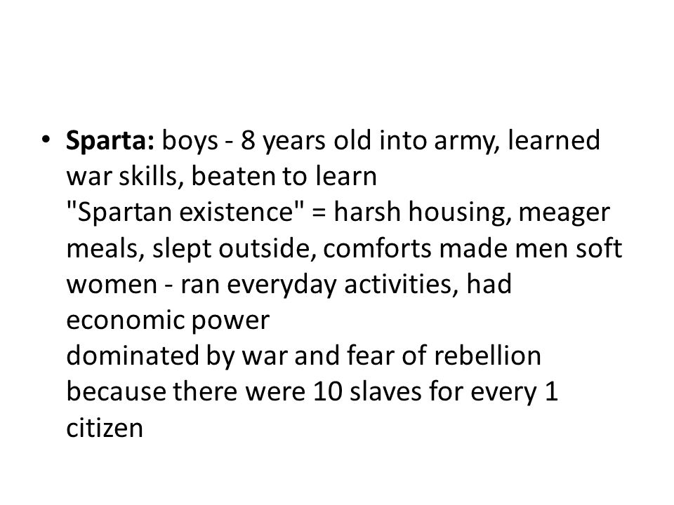 Sparta: boys - 8 years old into army, learned war skills, beaten to learn Spartan existence = harsh housing, meager meals, slept outside, comforts made men soft women - ran everyday activities, had economic power dominated by war and fear of rebellion because there were 10 slaves for every 1 citizen