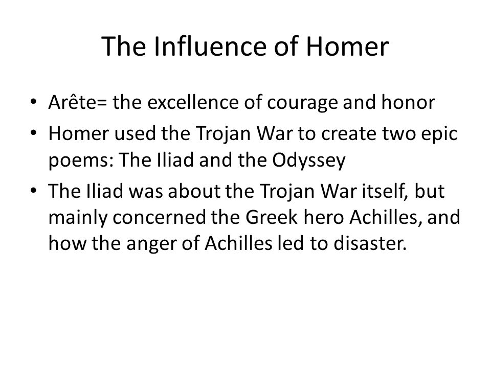 The Influence of Homer Arête= the excellence of courage and honor