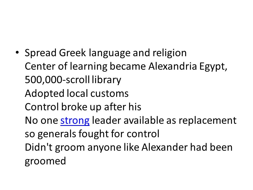 Spread Greek language and religion Center of learning became Alexandria Egypt, 500,000-scroll library Adopted local customs Control broke up after his No one strong leader available as replacement so generals fought for control Didn t groom anyone like Alexander had been groomed