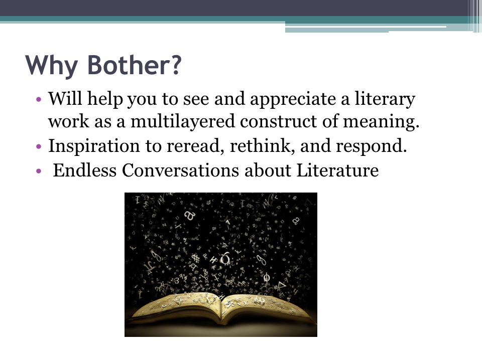 Why Bother Will help you to see and appreciate a literary work as a multilayered construct of meaning.