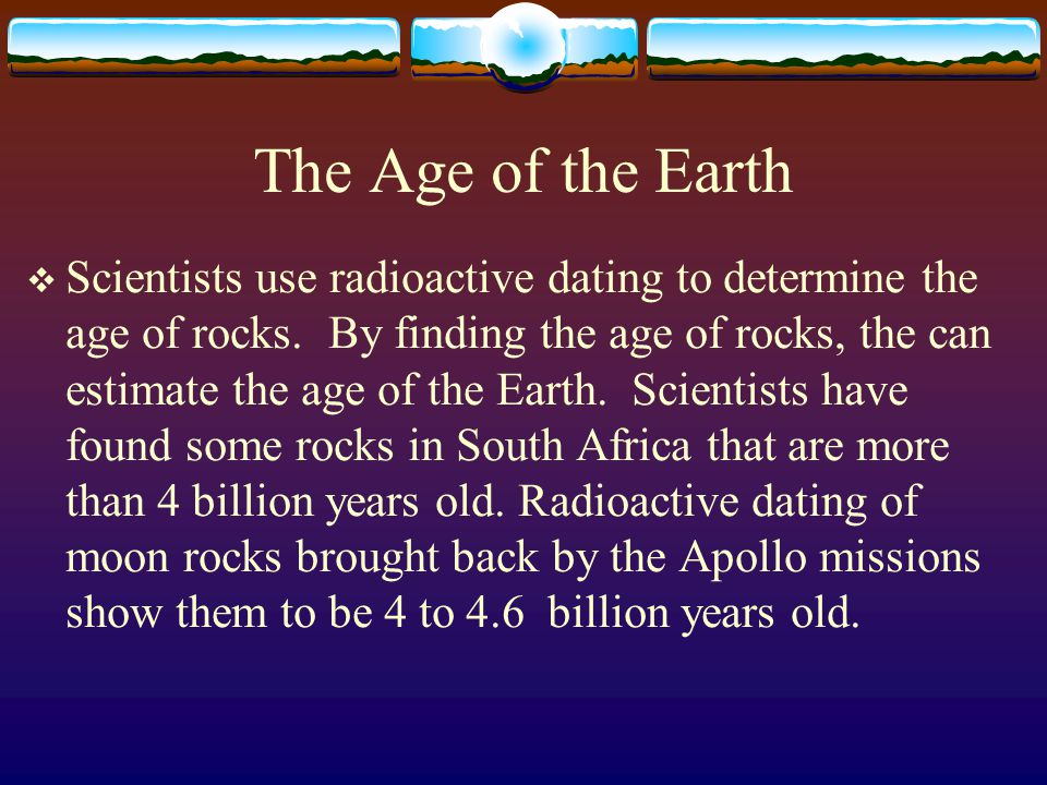 age of earth radioactive dating Radiometric dating is a means of determining the age of a mineral specimen the creationist argon escape theory does not support their young earth model.