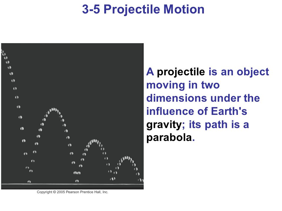 3-5 Projectile Motion A projectile is an object moving in two dimensions under the influence of Earth s gravity; its path is a parabola.