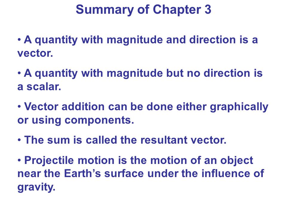 Summary of Chapter 3 A quantity with magnitude and direction is a vector. A quantity with magnitude but no direction is a scalar.
