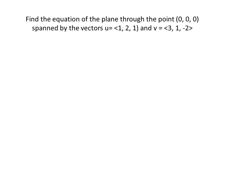 Find the equation of the plane through the point (0, 0, 0) spanned by the vectors u= <1, 2, 1) and v = <3, 1, -2>