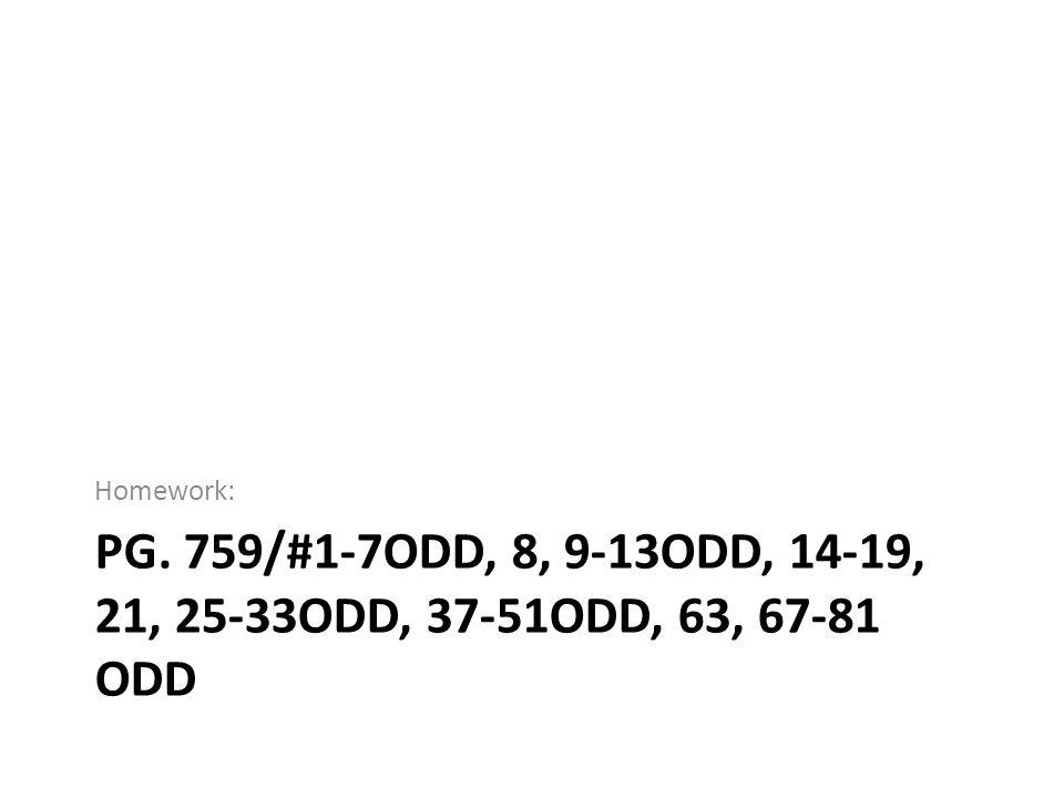 Homework: Pg. 759/#1-7odd, 8, 9-13odd, 14-19, 21, 25-33odd, 37-51odd, 63, 67-81 odd