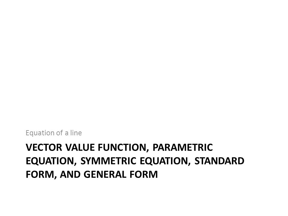 Equation of a line vector value function, parametric equation, symmetric equation, standard form, and general form.