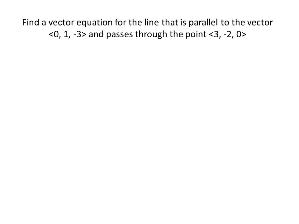 Find a vector equation for the line that is parallel to the vector <0, 1, -3> and passes through the point <3, -2, 0>