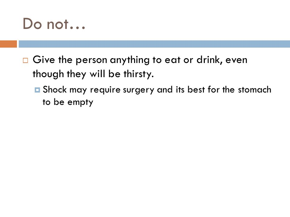 Do not… Give the person anything to eat or drink, even though they will be thirsty.