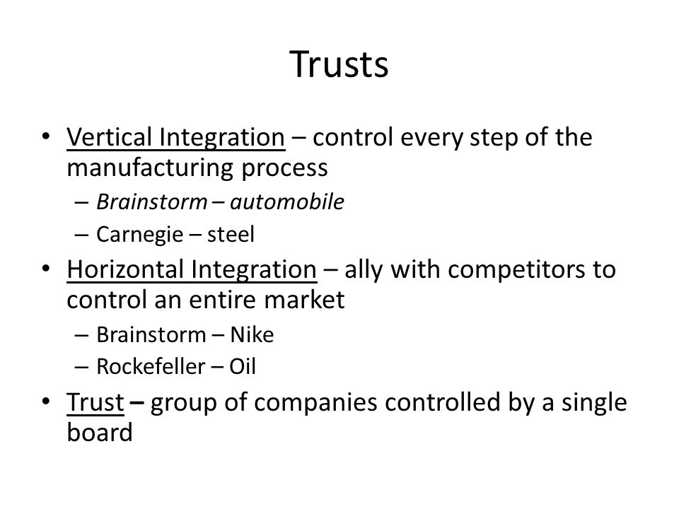 Trusts Vertical Integration – control every step of the manufacturing process. Brainstorm – automobile.
