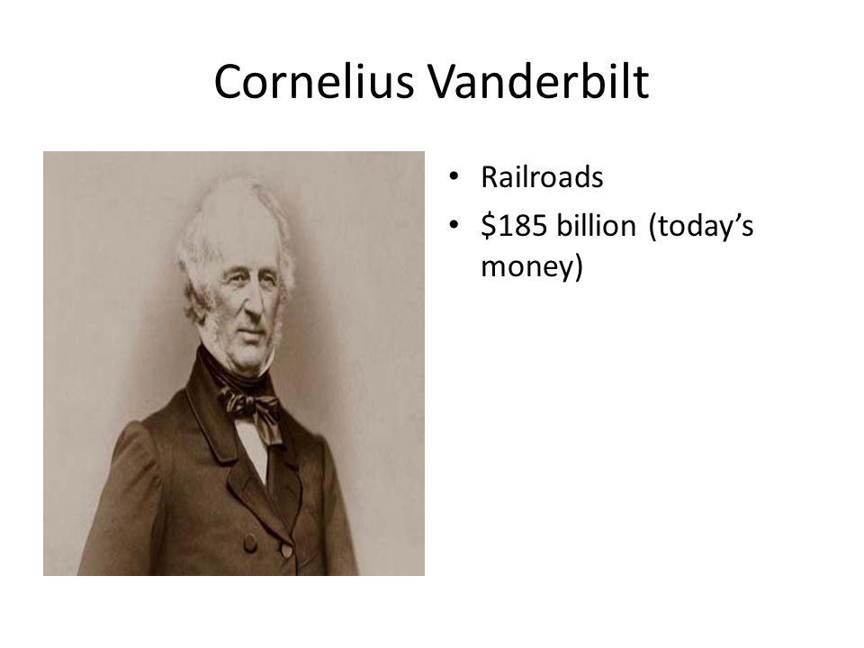 Cornelius Vanderbilt Railroads $185 billion (today's money)