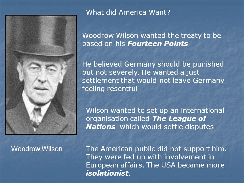 What did America Want Woodrow Wilson wanted the treaty to be based on his Fourteen Points.