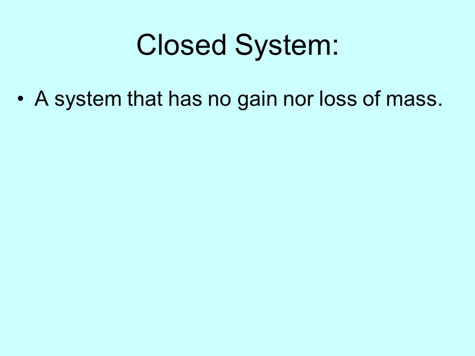 Closed System: A system that has no gain nor loss of mass.