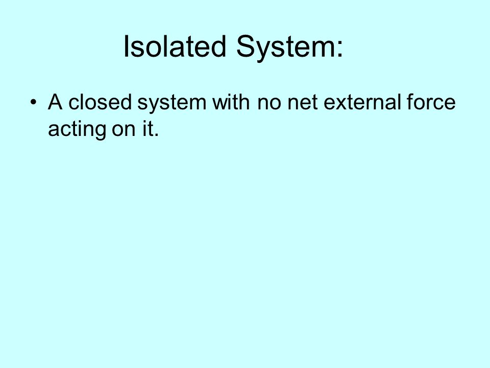 Isolated System: A closed system with no net external force acting on it.