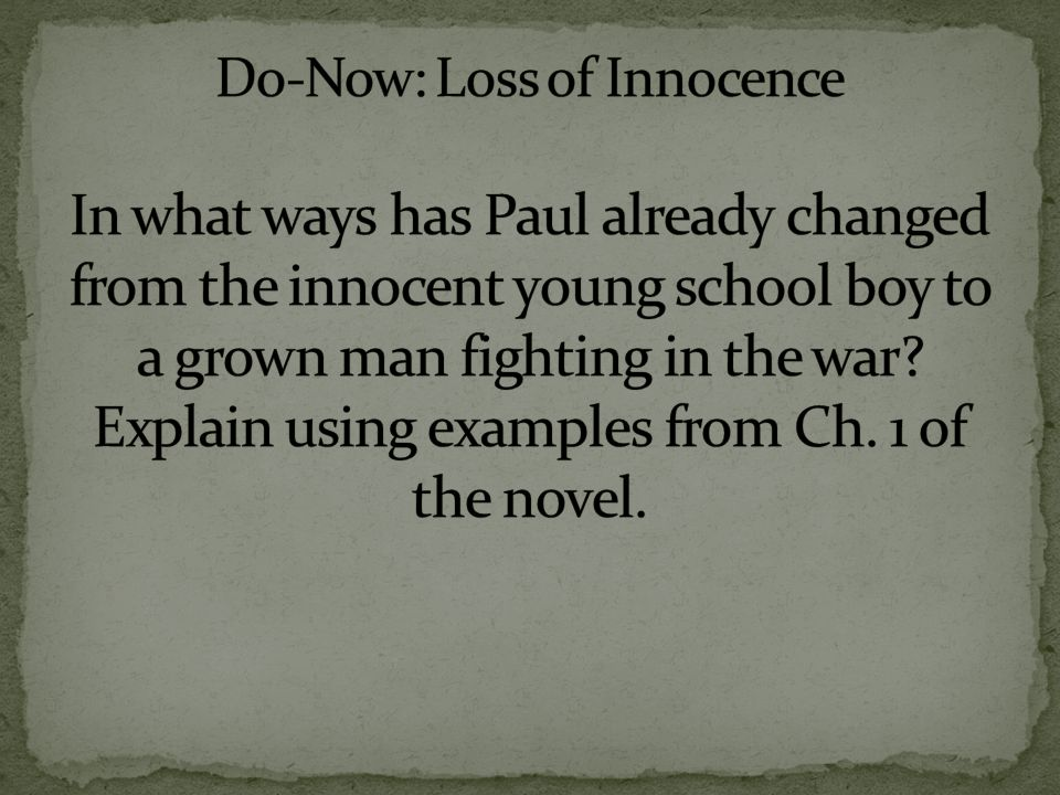 Do-Now: Loss of Innocence In what ways has Paul already changed from the innocent young school boy to a grown man fighting in the war.