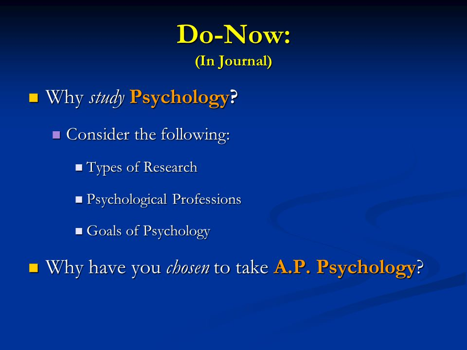 Do-Now: (In Journal) Why study Psychology