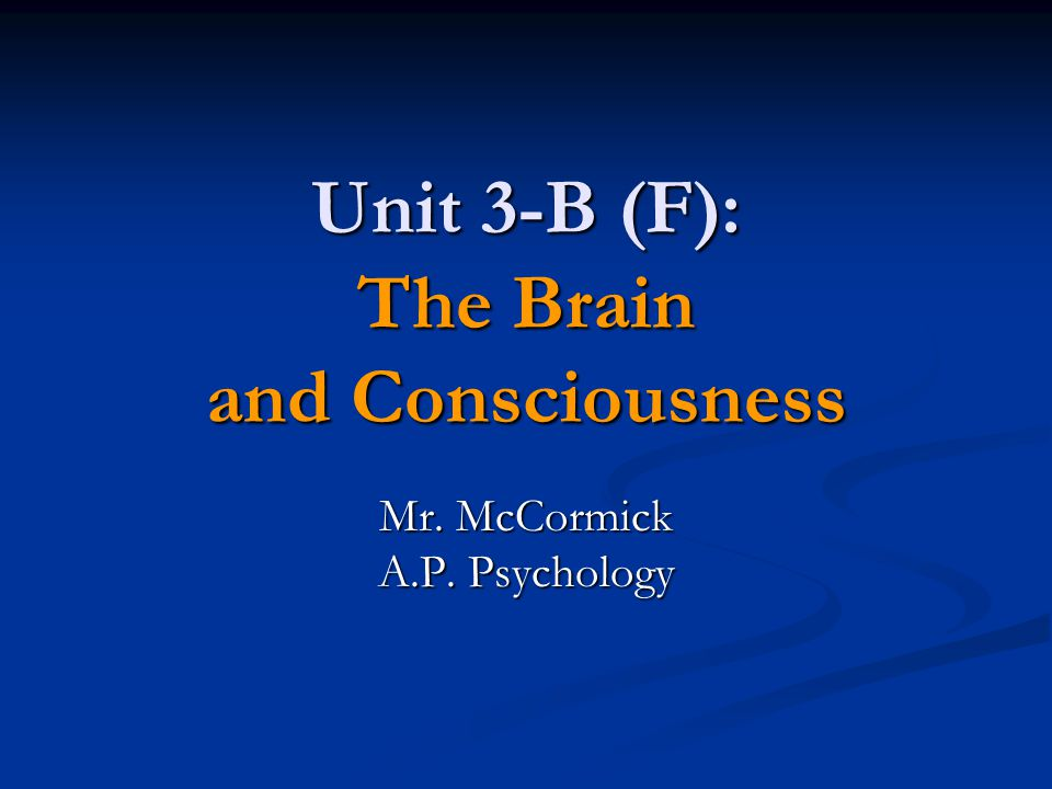 Unit 3-B (F): The Brain and Consciousness