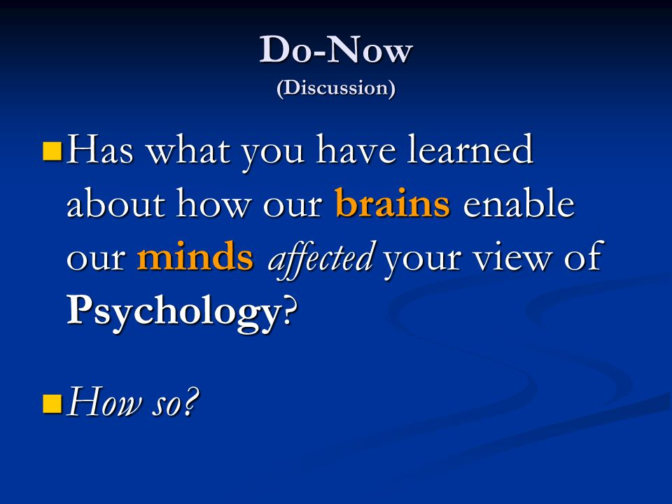 Do-Now (Discussion) Has what you have learned about how our brains enable our minds affected your view of Psychology