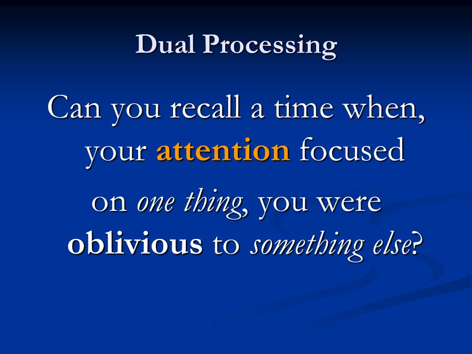 Dual Processing Can you recall a time when, your attention focused on one thing, you were oblivious to something else.