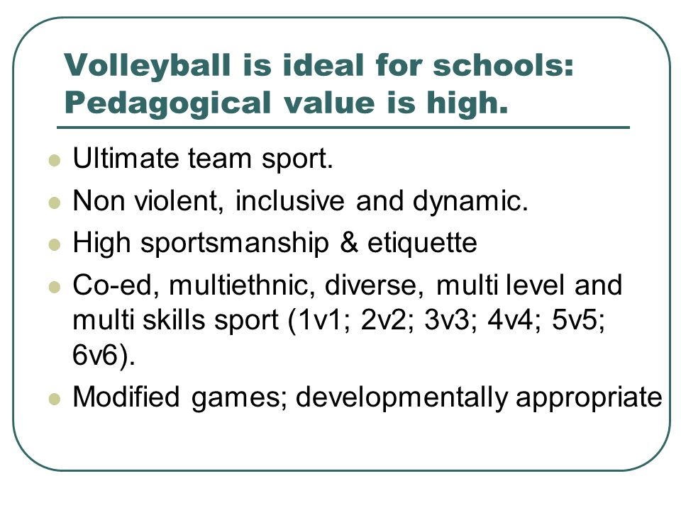 Volleyball is ideal for schools: Pedagogical value is high.
