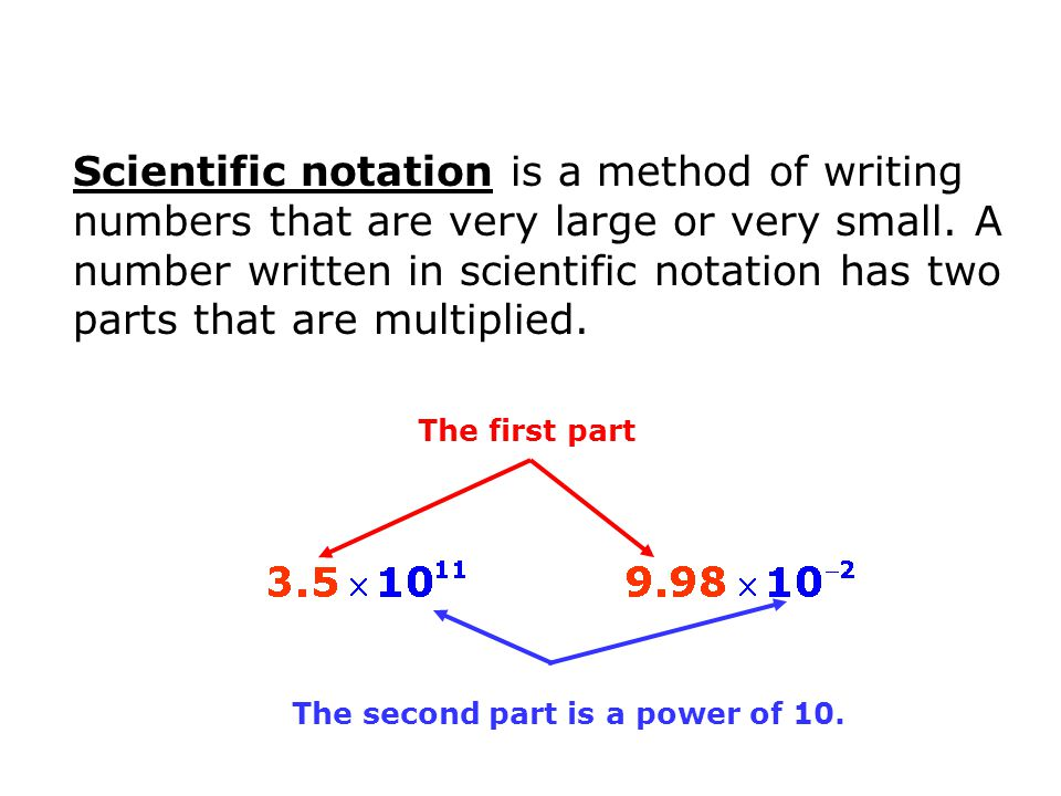Scientific notation is a method of writing numbers that are very large or very small. A number written in scientific notation has two parts that are multiplied.
