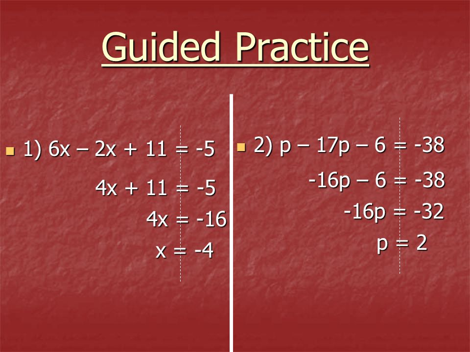 Guided Practice 2) p – 17p – 6 = -38 1) 6x – 2x + 11 = -5