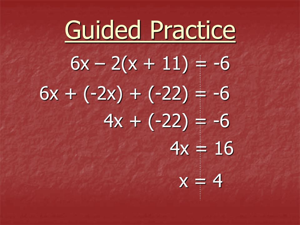 Guided Practice 6x – 2(x + 11) = -6 6x + (-2x) + (-22) = -6