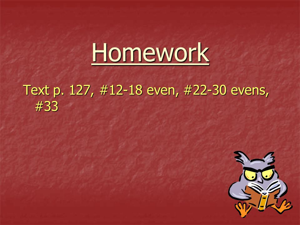 Homework Text p. 127, #12-18 even, #22-30 evens, #33
