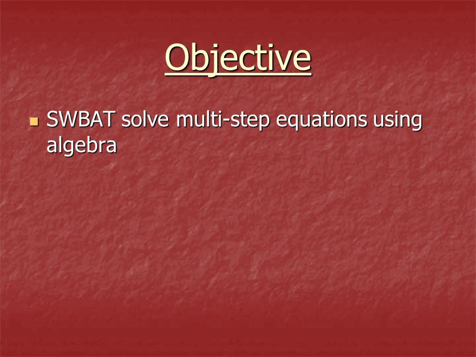 Objective SWBAT solve multi-step equations using algebra