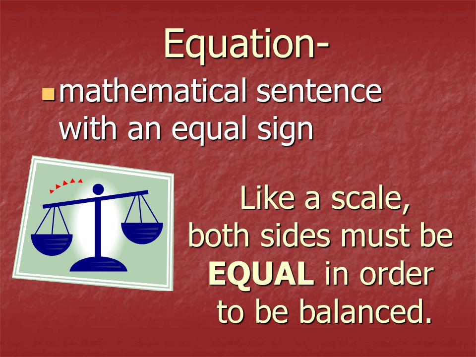 Equation- mathematical sentence with an equal sign Like a scale,