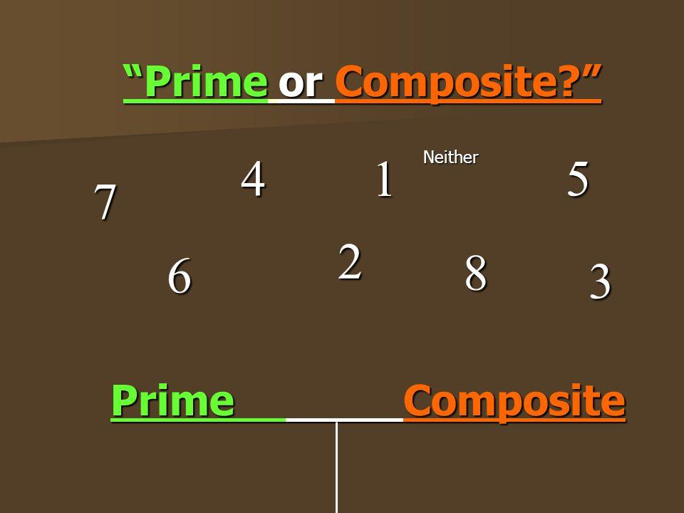 Prime or Composite 4 1 Neither 5 7 2 6 8 3 Prime Composite