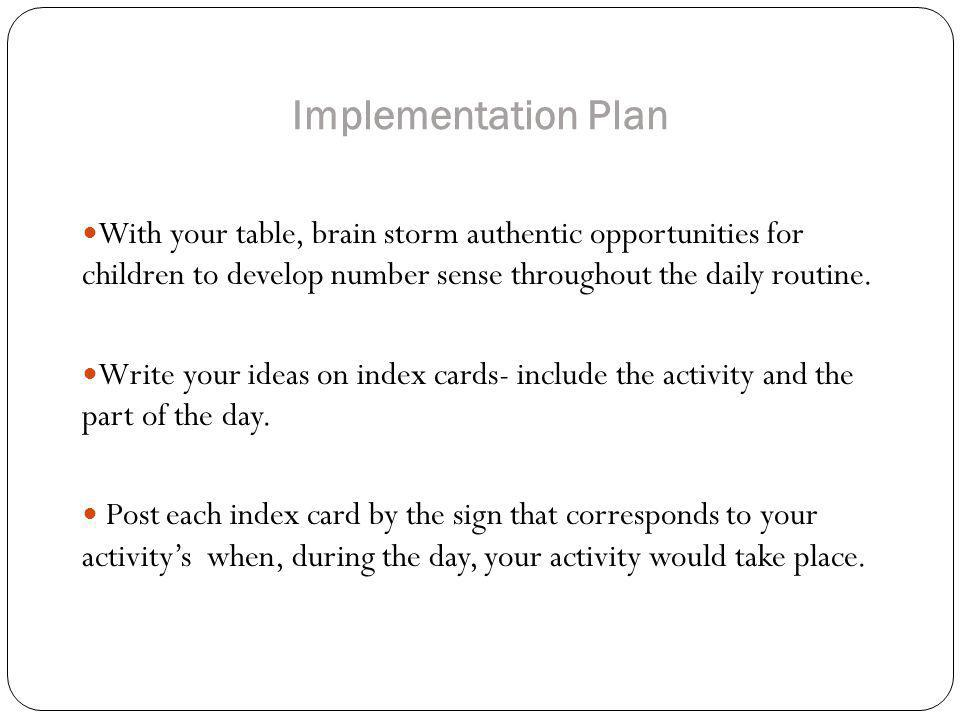 Implementation Plan With your table, brain storm authentic opportunities for children to develop number sense throughout the daily routine.