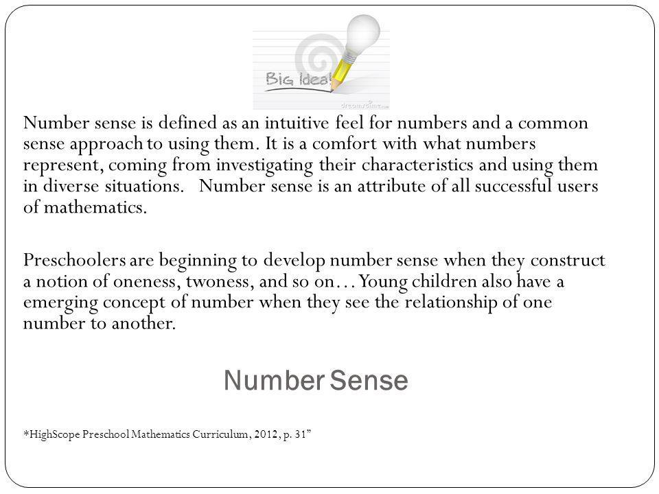 Number sense is defined as an intuitive feel for numbers and a common sense approach to using them. It is a comfort with what numbers represent, coming from investigating their characteristics and using them in diverse situations. Number sense is an attribute of all successful users of mathematics.
