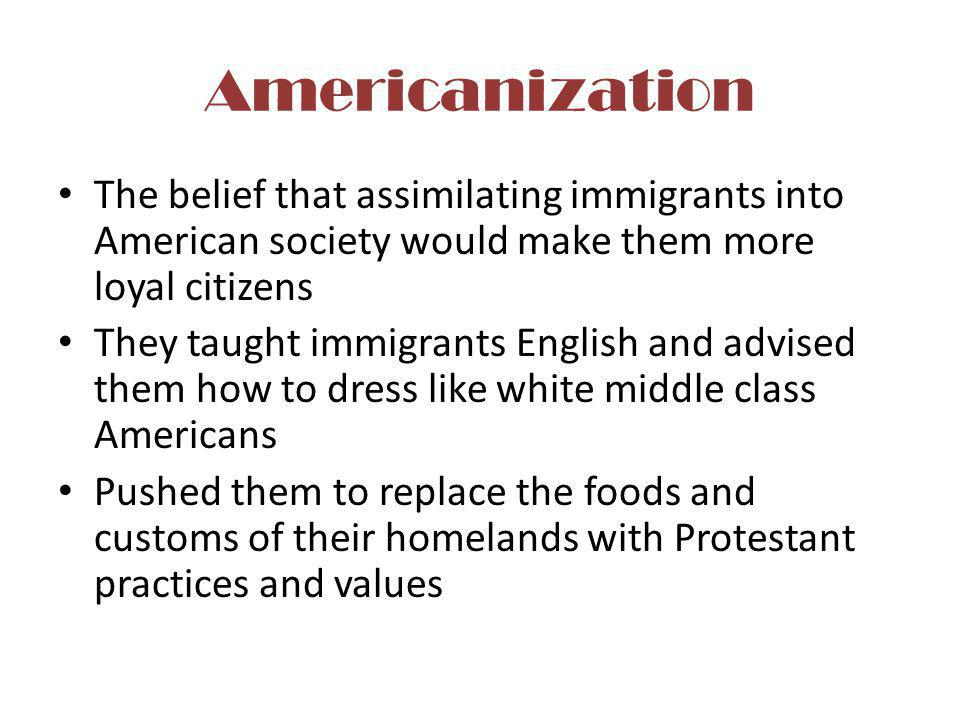 Americanization The belief that assimilating immigrants into American society would make them more loyal citizens.
