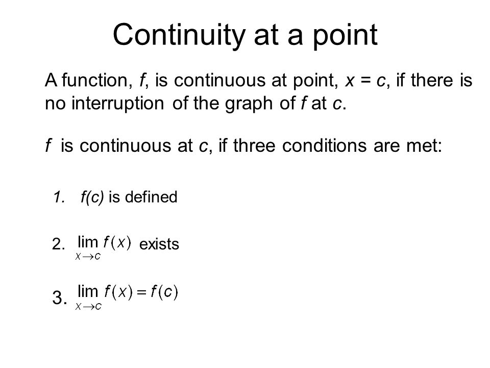 Continuity at a point A function, f, is continuous at point, x = c, if there is no interruption of the graph of f at c.