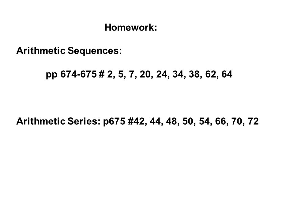 Homework: Arithmetic Sequences: pp # 2, 5, 7, 20, 24, 34, 38, 62, 64.