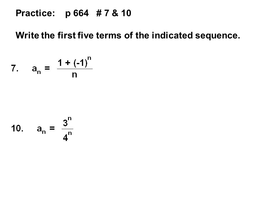Practice: p 664 # 7 & 10 Write the first five terms of the indicated sequence.