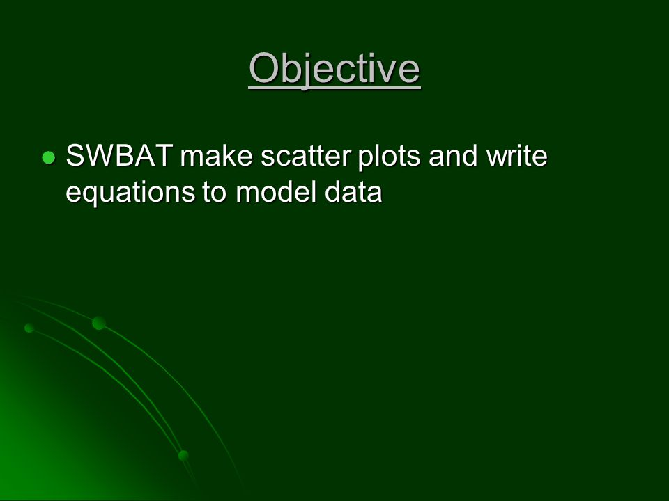 Objective SWBAT make scatter plots and write equations to model data