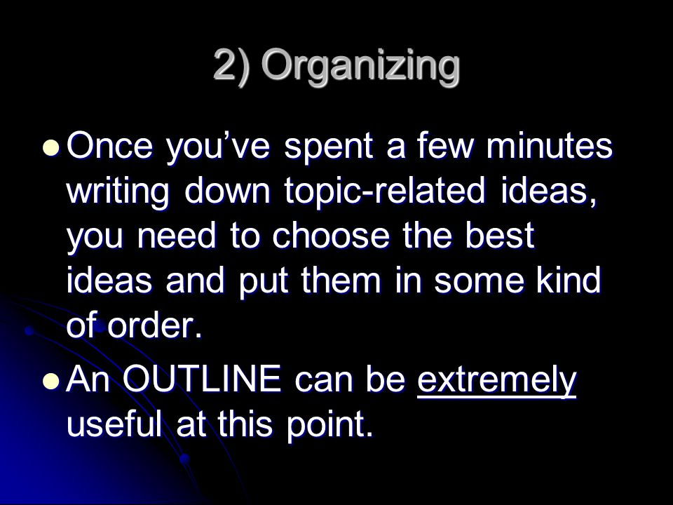 2) Organizing Once you've spent a few minutes writing down topic-related ideas, you need to choose the best ideas and put them in some kind of order.