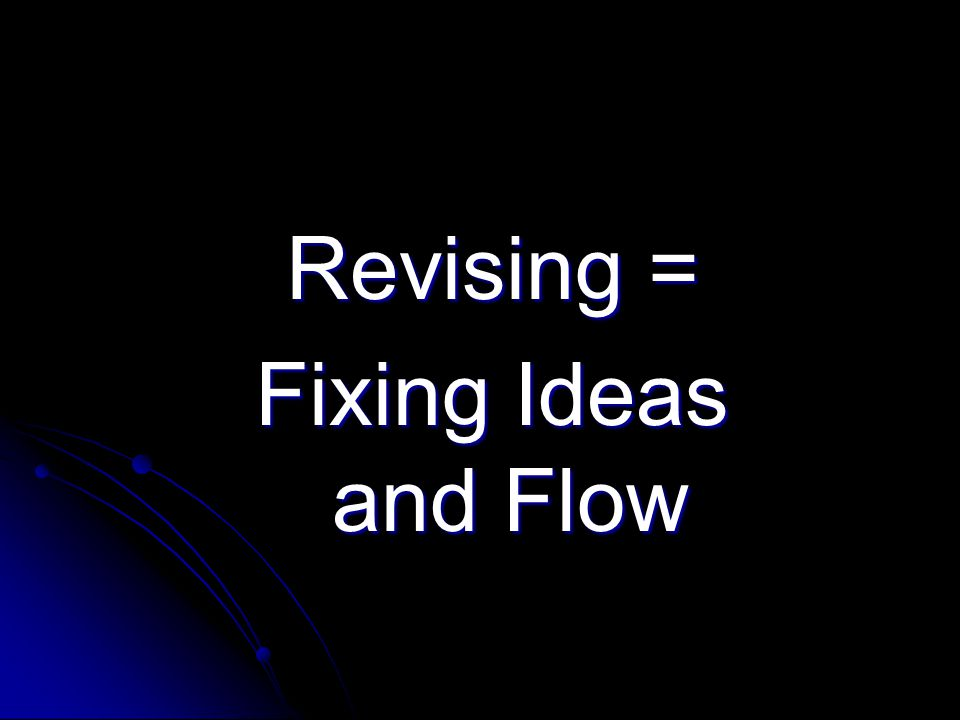 Revising = Fixing Ideas and Flow