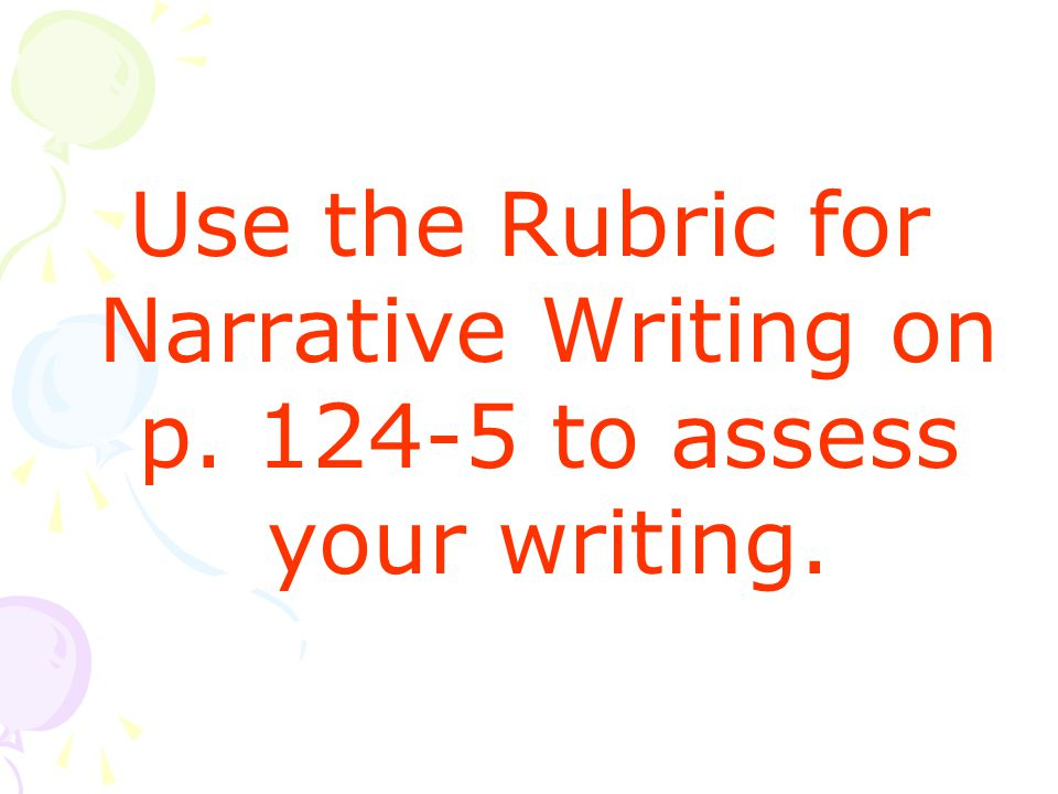 Use the Rubric for Narrative Writing on p to assess your writing.
