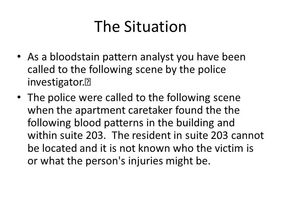 The Situation As a bloodstain pattern analyst you have been called to the following scene by the police investigator.