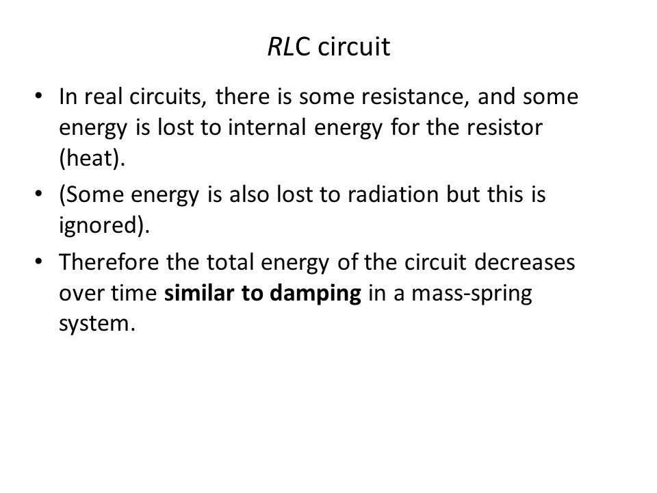 RLC circuit In real circuits, there is some resistance, and some energy is lost to internal energy for the resistor (heat).