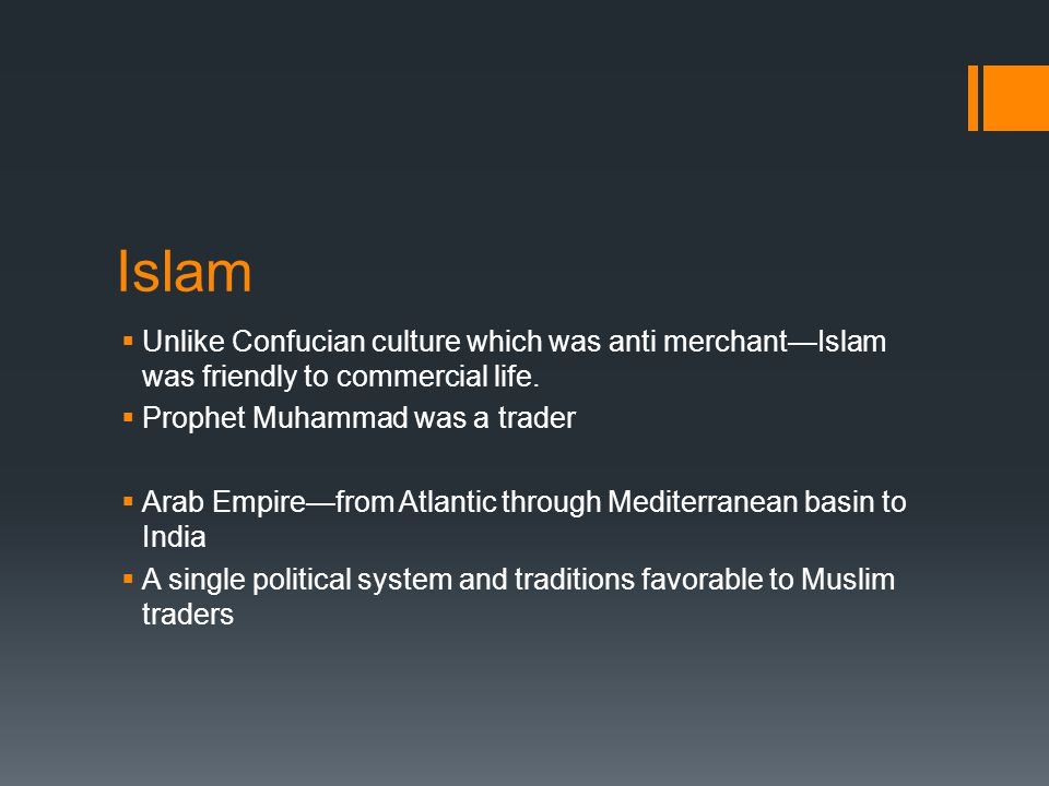 Islam Unlike Confucian culture which was anti merchant—Islam was friendly to commercial life. Prophet Muhammad was a trader.