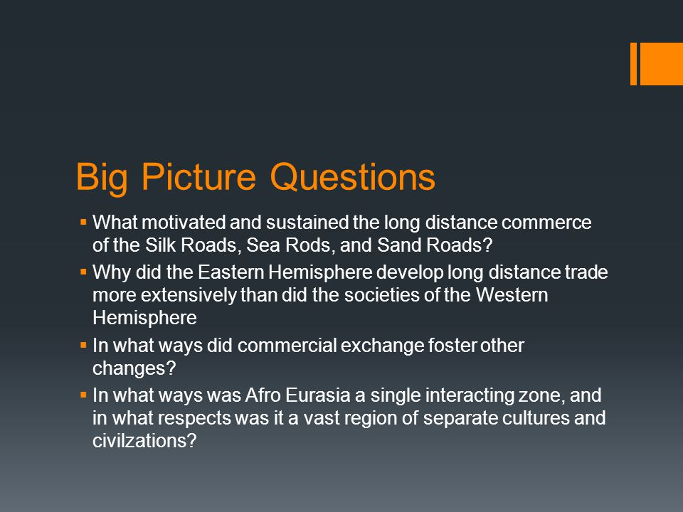 Big Picture Questions What motivated and sustained the long distance commerce of the Silk Roads, Sea Rods, and Sand Roads